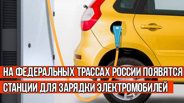 На федеральных трассах России появятся станции для зарядки электромобилей
